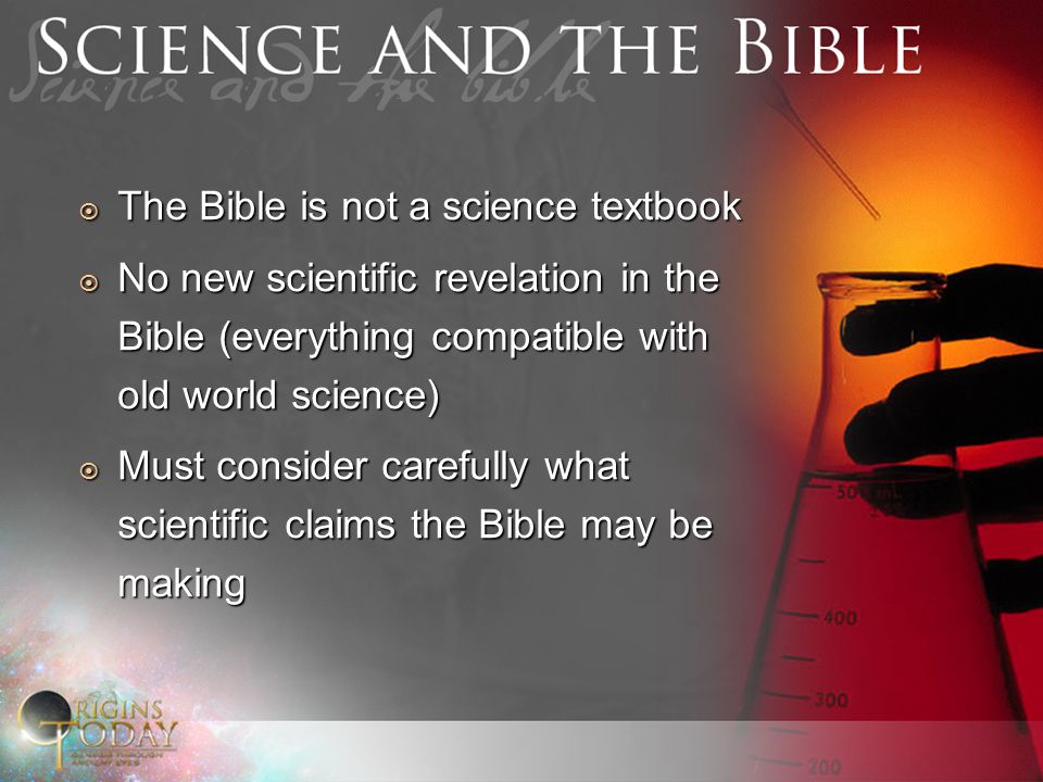  The Bible is not a science textbook  No new scientific revelation in the Bible (everything compatible with old world science)  Must consider carefully what scientific claims the Bible may be making