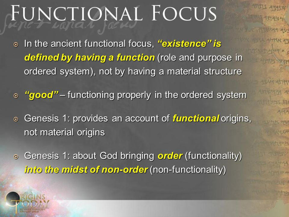  In the ancient functional focus, existence is defined by having a function (role and purpose in ordered system), not by having a material structure  good – functioning properly in the ordered system  Genesis 1: provides an account of functional origins, not material origins  Genesis 1: about God bringing order (functionality) into the midst of non-order (non-functionality)