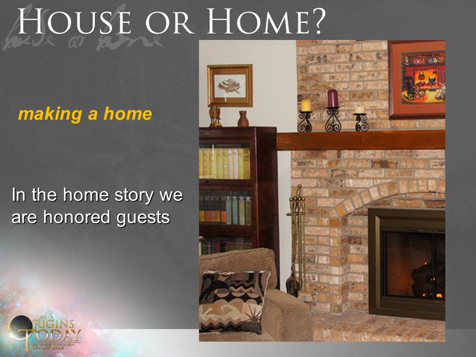 In the home story we are honored guests making a home
