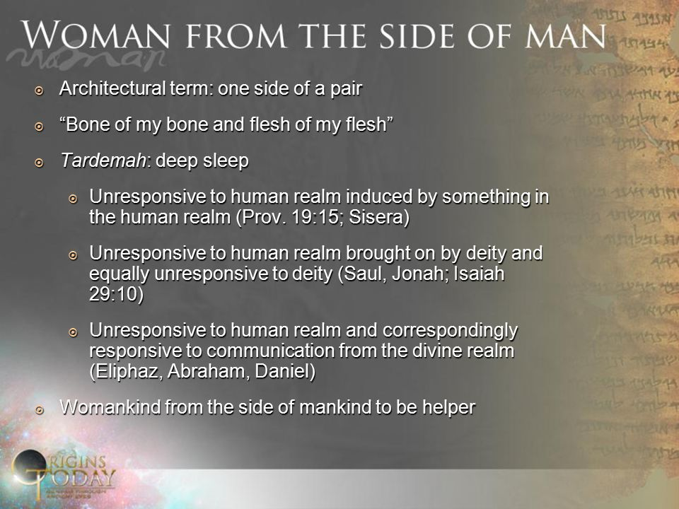  Architectural term: one side of a pair  Bone of my bone and flesh of my flesh  Tardemah: deep sleep  Unresponsive to human realm induced by something in the human realm (Prov.