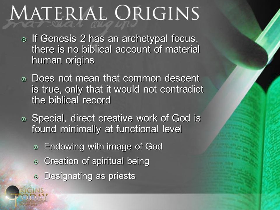  If Genesis 2 has an archetypal focus, there is no biblical account of material human origins  Does not mean that common descent is true, only that it would not contradict the biblical record  Special, direct creative work of God is found minimally at functional level  Endowing with image of God  Creation of spiritual being  Designating as priests