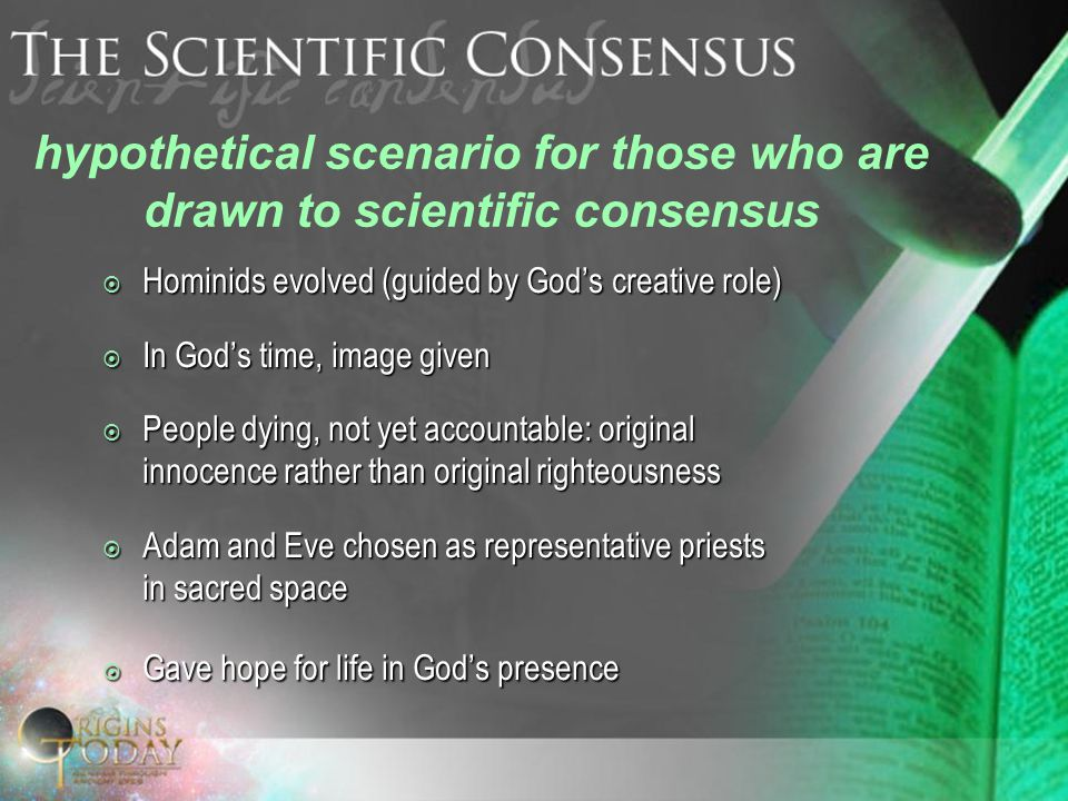 hypothetical scenario for those who are drawn to scientific consensus  Hominids evolved (guided by God's creative role)  In God's time, image given  People dying, not yet accountable: original innocence rather than original righteousness  Adam and Eve chosen as representative priests in sacred space  Gave hope for life in God's presence