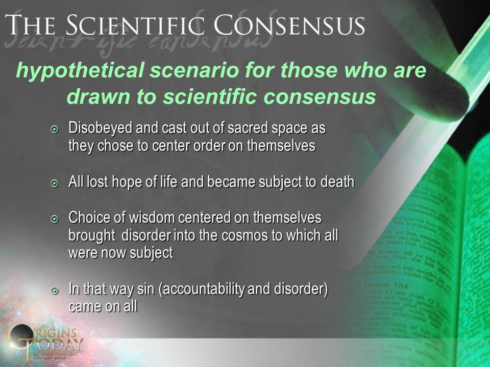  Disobeyed and cast out of sacred space as they chose to center order on themselves  All lost hope of life and became subject to death  Choice of wisdom centered on themselves brought disorder into the cosmos to which all were now subject  In that way sin (accountability and disorder) came on all hypothetical scenario for those who are drawn to scientific consensus