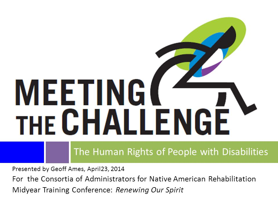 Presented by Geoff Ames, April23, 2014 For the Consortia of Administrators for Native American Rehabilitation Midyear Training Conference: Renewing Our Spirit The Human Rights of People with Disabilities
