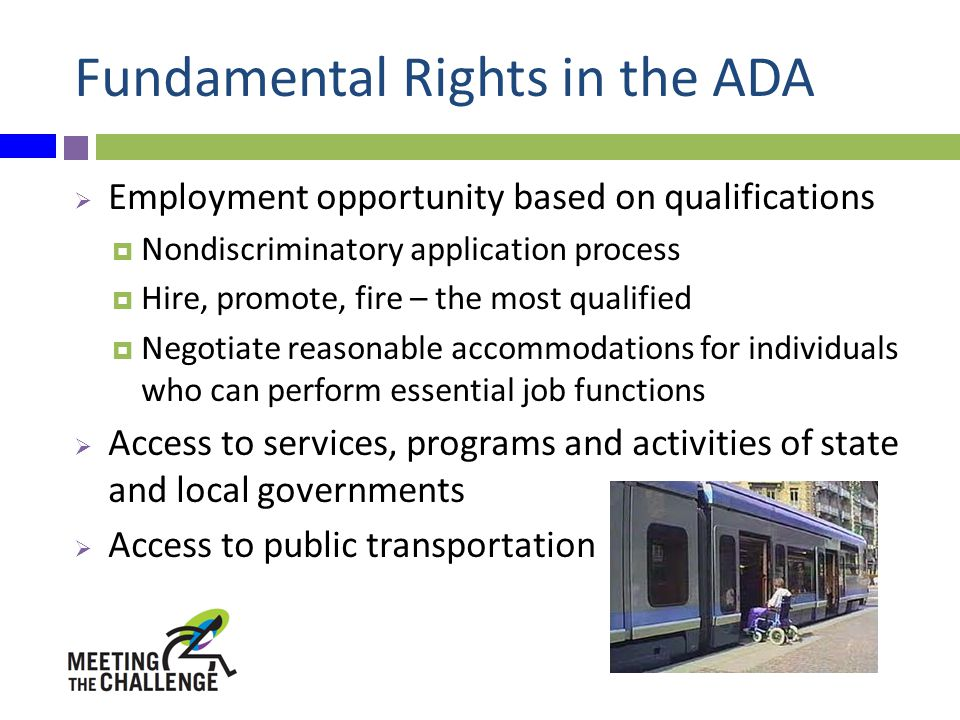 Fundamental Rights in the ADA  Employment opportunity based on qualifications  Nondiscriminatory application process  Hire, promote, fire – the most qualified  Negotiate reasonable accommodations for individuals who can perform essential job functions  Access to services, programs and activities of state and local governments  Access to public transportation
