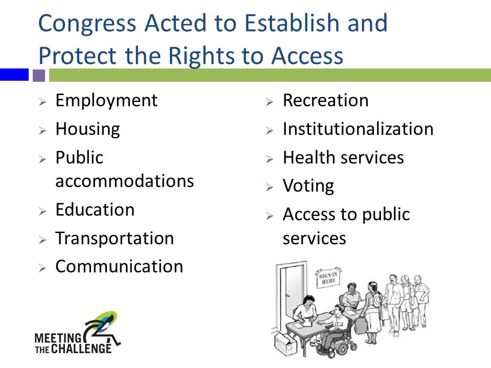 Congress Acted to Establish and Protect the Rights to Access  Employment  Housing  Public accommodations  Education  Transportation  Communication  Recreation  Institutionalization  Health services  Voting  Access to public services