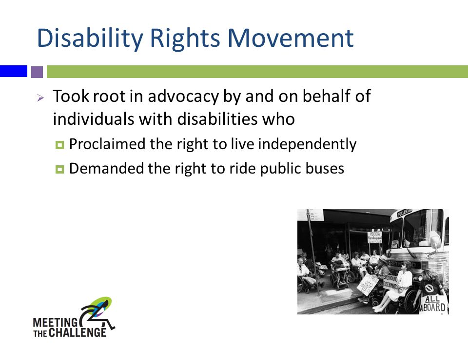 Disability Rights Movement  Took root in advocacy by and on behalf of individuals with disabilities who  Proclaimed the right to live independently  Demanded the right to ride public buses