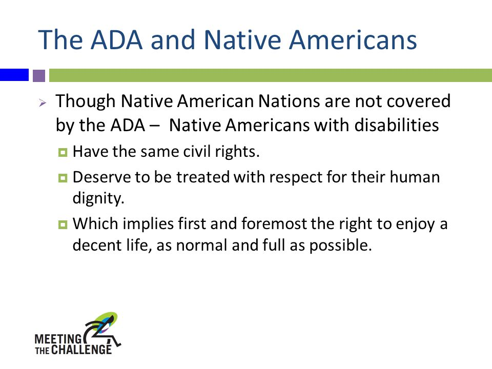 The ADA and Native Americans  Though Native American Nations are not covered by the ADA – Native Americans with disabilities  Have the same civil rights.