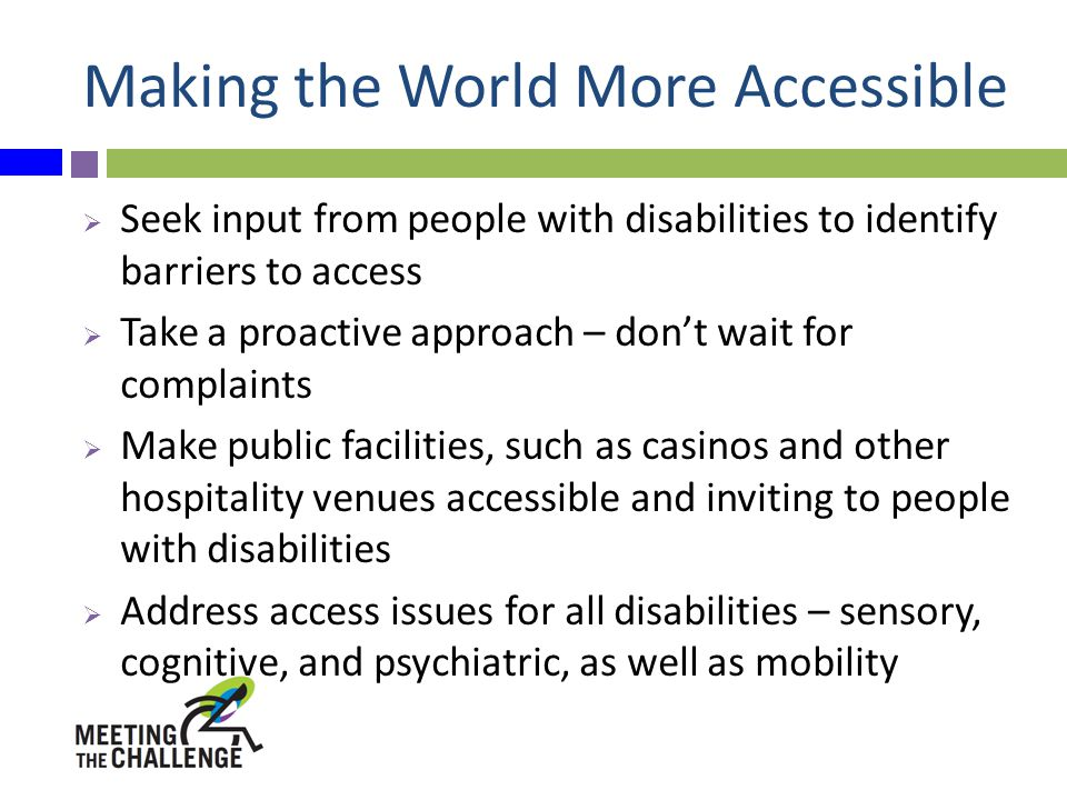 Making the World More Accessible  Seek input from people with disabilities to identify barriers to access  Take a proactive approach – don't wait for complaints  Make public facilities, such as casinos and other hospitality venues accessible and inviting to people with disabilities  Address access issues for all disabilities – sensory, cognitive, and psychiatric, as well as mobility