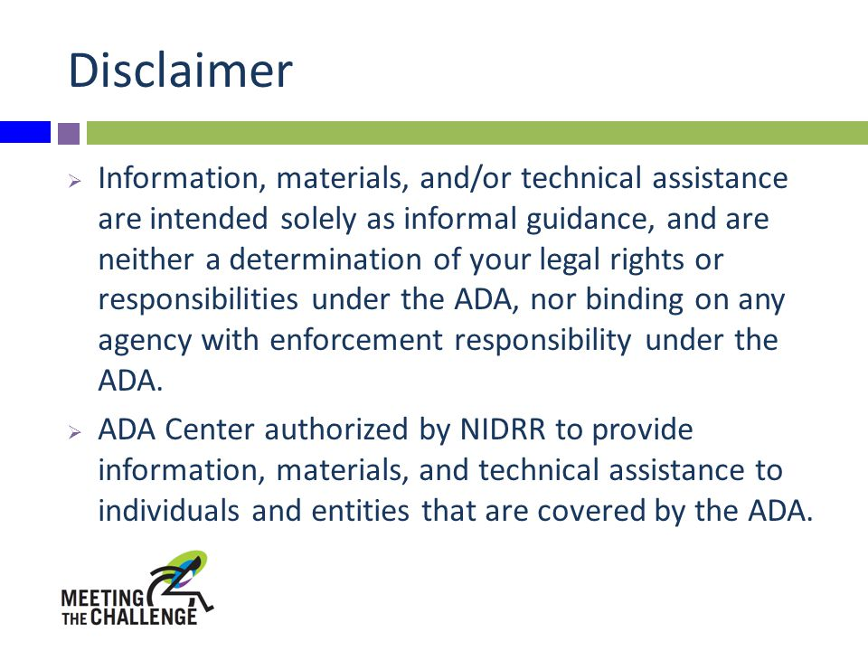 Disclaimer  Information, materials, and/or technical assistance are intended solely as informal guidance, and are neither a determination of your legal rights or responsibilities under the ADA, nor binding on any agency with enforcement responsibility under the ADA.