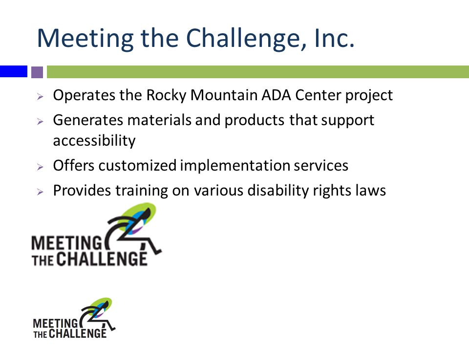 Meeting the Challenge, Inc.  Operates the Rocky Mountain ADA Center project  Generates materials and products that support accessibility  Offers cu