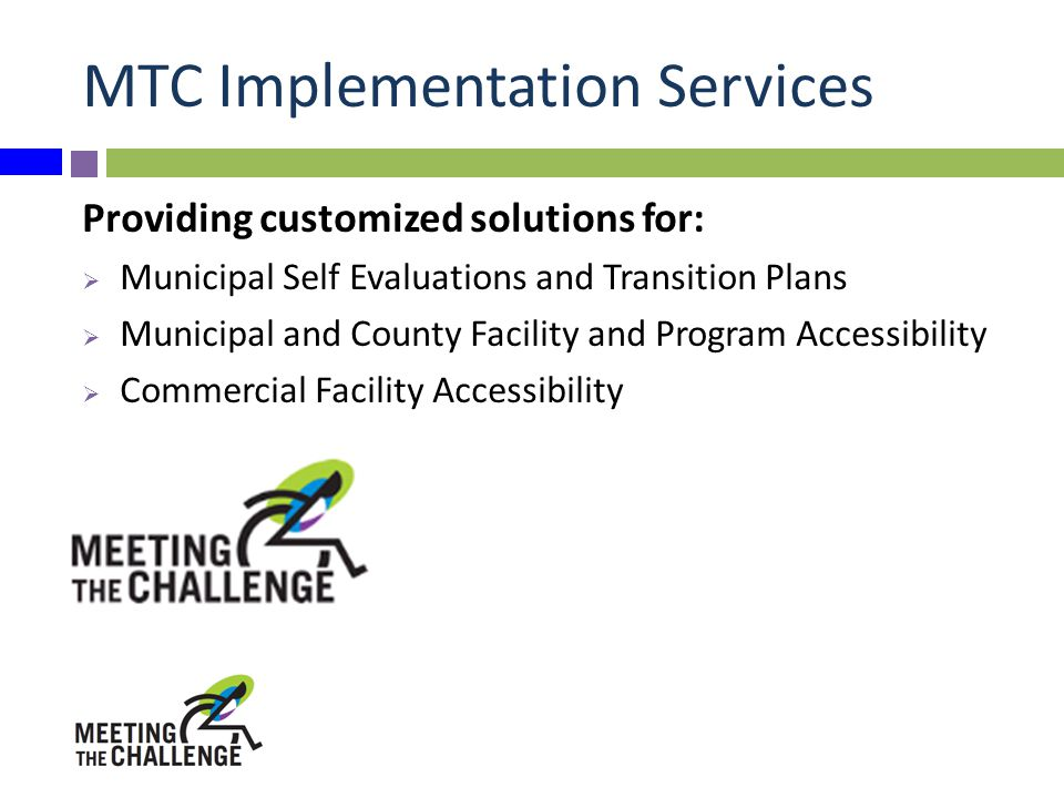 MTC Implementation Services Providing customized solutions for:  Municipal Self Evaluations and Transition Plans  Municipal and County Facility and Program Accessibility  Commercial Facility Accessibility