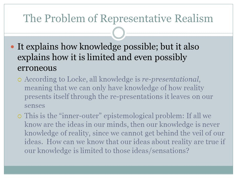 The Problem of Representative Realism It explains how knowledge possible; but it also explains how it is limited and even possibly erroneous  Accordi