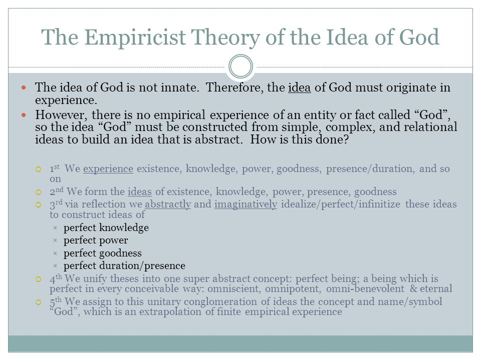 The Empiricist Theory of the Idea of God The idea of God is not innate. Therefore, the idea of God must originate in experience. However, there is no