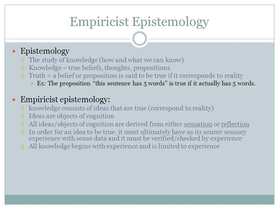 Empiricist Epistemology Epistemology  The study of knowledge (how and what we can know)  Knowledge = true beliefs, thoughts, propositions  Truth =