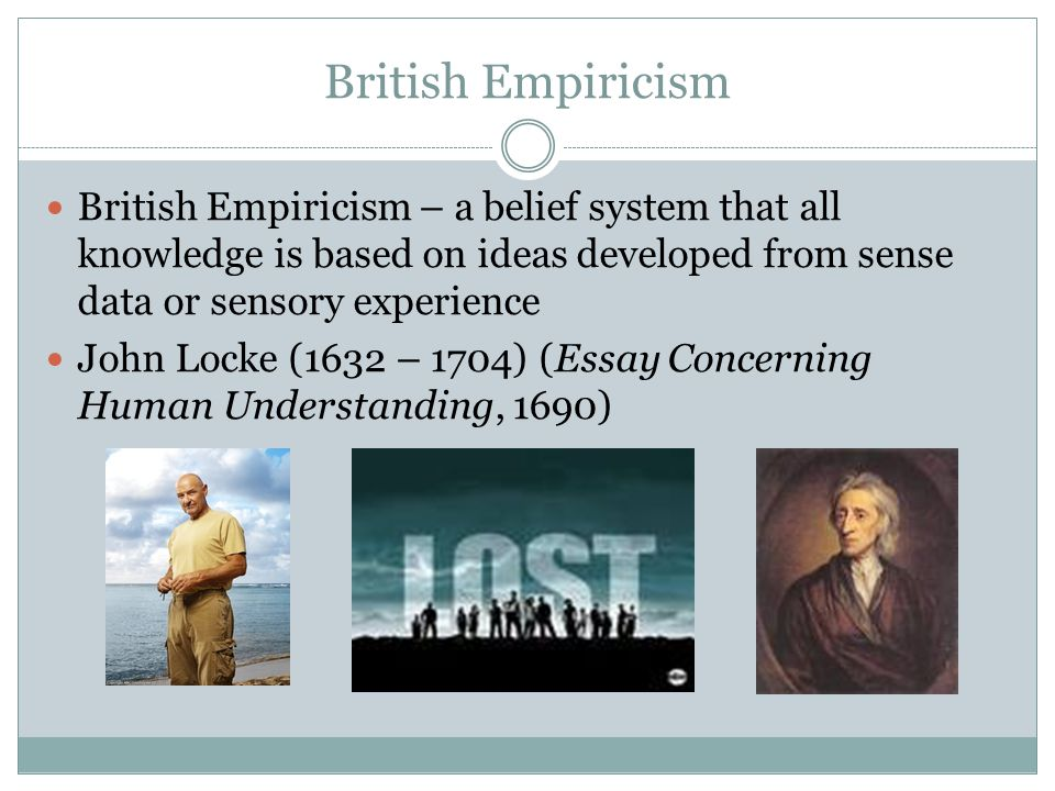 British Empiricism British Empiricism – a belief system that all knowledge is based on ideas developed from sense data or sensory experience John Lock