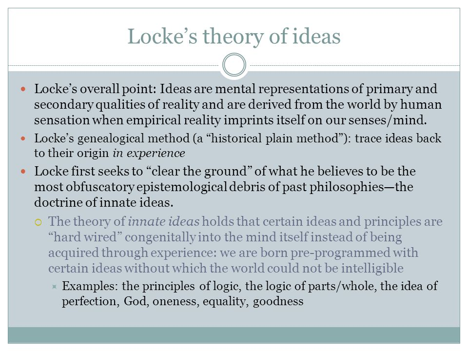 Locke's theory of ideas Locke's overall point: Ideas are mental representations of primary and secondary qualities of reality and are derived from the