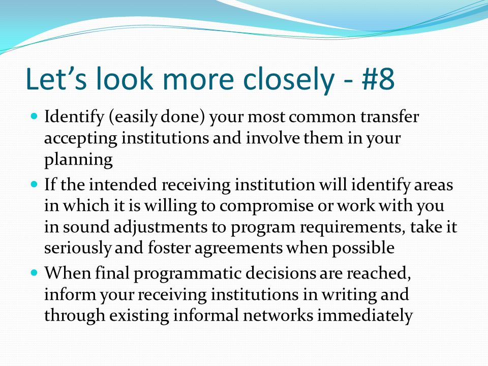 Let's look more closely - #8 Identify (easily done) your most common transfer accepting institutions and involve them in your planning If the intended receiving institution will identify areas in which it is willing to compromise or work with you in sound adjustments to program requirements, take it seriously and foster agreements when possible When final programmatic decisions are reached, inform your receiving institutions in writing and through existing informal networks immediately