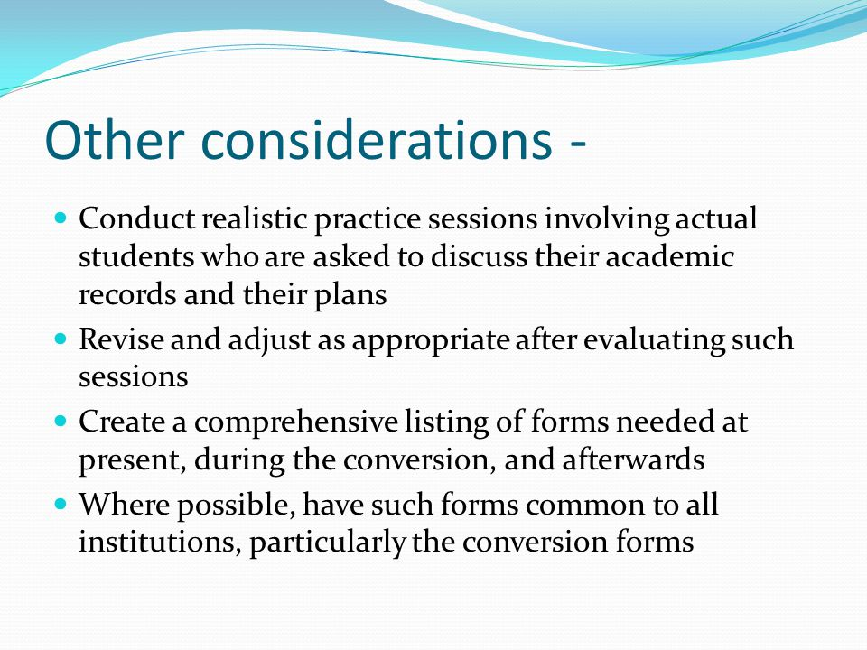 Other considerations - Conduct realistic practice sessions involving actual students who are asked to discuss their academic records and their plans Revise and adjust as appropriate after evaluating such sessions Create a comprehensive listing of forms needed at present, during the conversion, and afterwards Where possible, have such forms common to all institutions, particularly the conversion forms