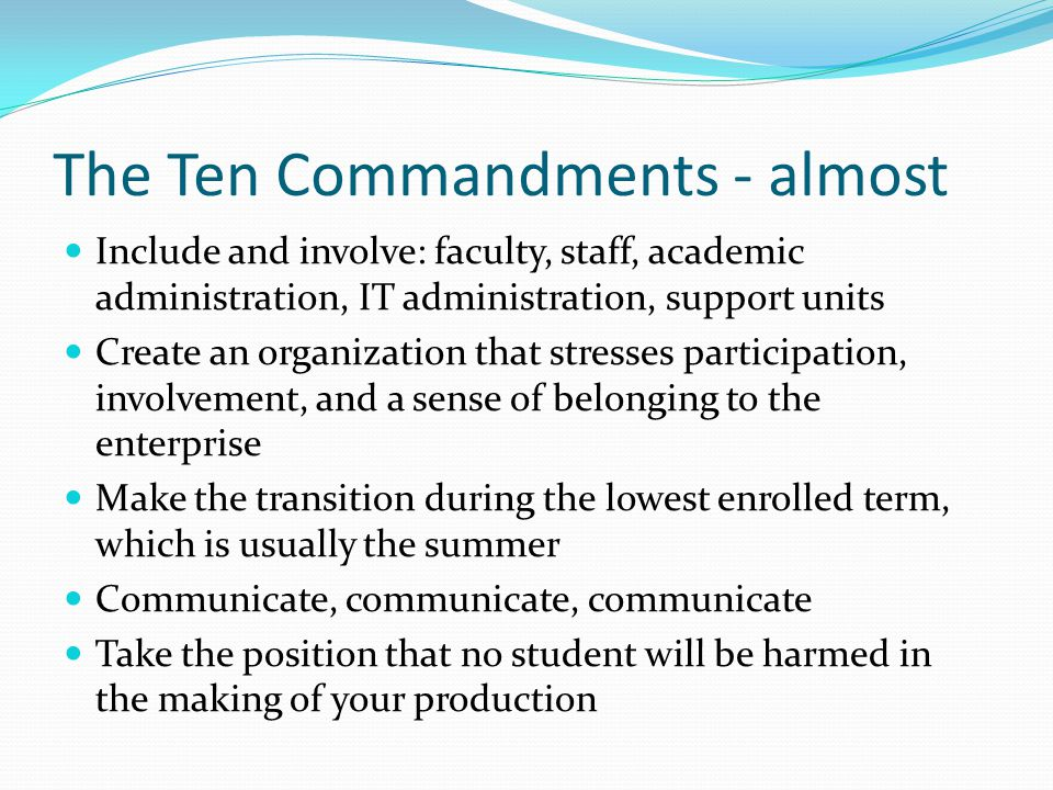The Ten Commandments - almost Include and involve: faculty, staff, academic administration, IT administration, support units Create an organization that stresses participation, involvement, and a sense of belonging to the enterprise Make the transition during the lowest enrolled term, which is usually the summer Communicate, communicate, communicate Take the position that no student will be harmed in the making of your production