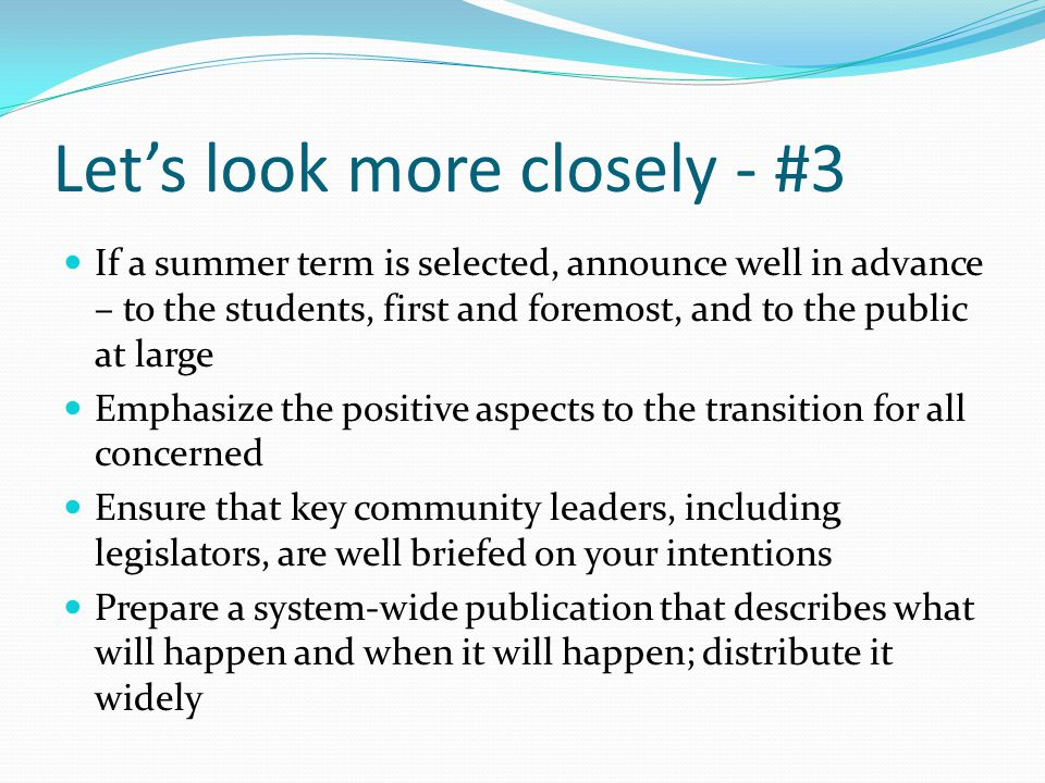 Let's look more closely - #3 If a summer term is selected, announce well in advance – to the students, first and foremost, and to the public at large Emphasize the positive aspects to the transition for all concerned Ensure that key community leaders, including legislators, are well briefed on your intentions Prepare a system-wide publication that describes what will happen and when it will happen; distribute it widely