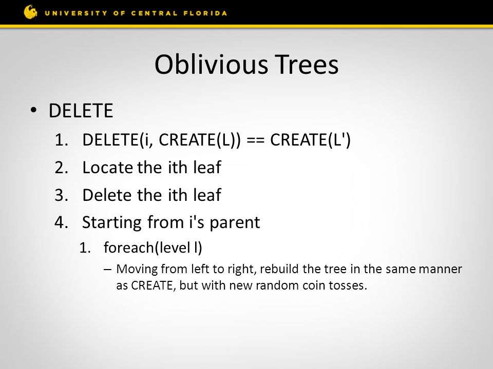 Oblivious Trees DELETE 1.DELETE(i, CREATE(L)) == CREATE(L ) 2.Locate the ith leaf 3.Delete the ith leaf 4.Starting from i s parent 1.foreach(level l) – Moving from left to right, rebuild the tree in the same manner as CREATE, but with new random coin tosses.