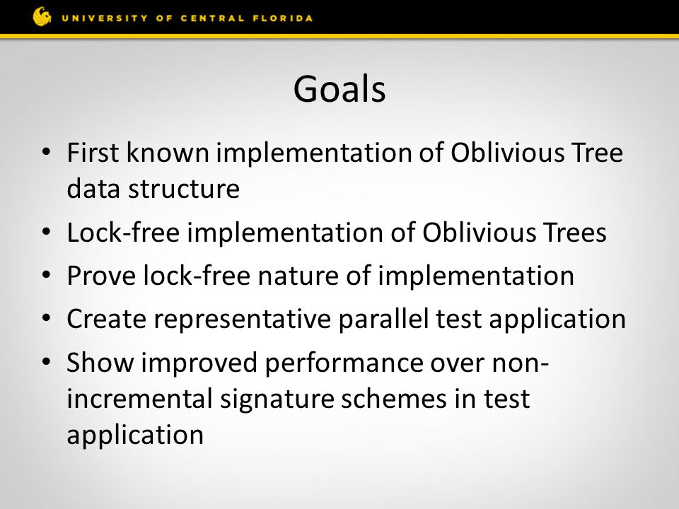 Goals First known implementation of Oblivious Tree data structure Lock-free implementation of Oblivious Trees Prove lock-free nature of implementation Create representative parallel test application Show improved performance over non- incremental signature schemes in test application