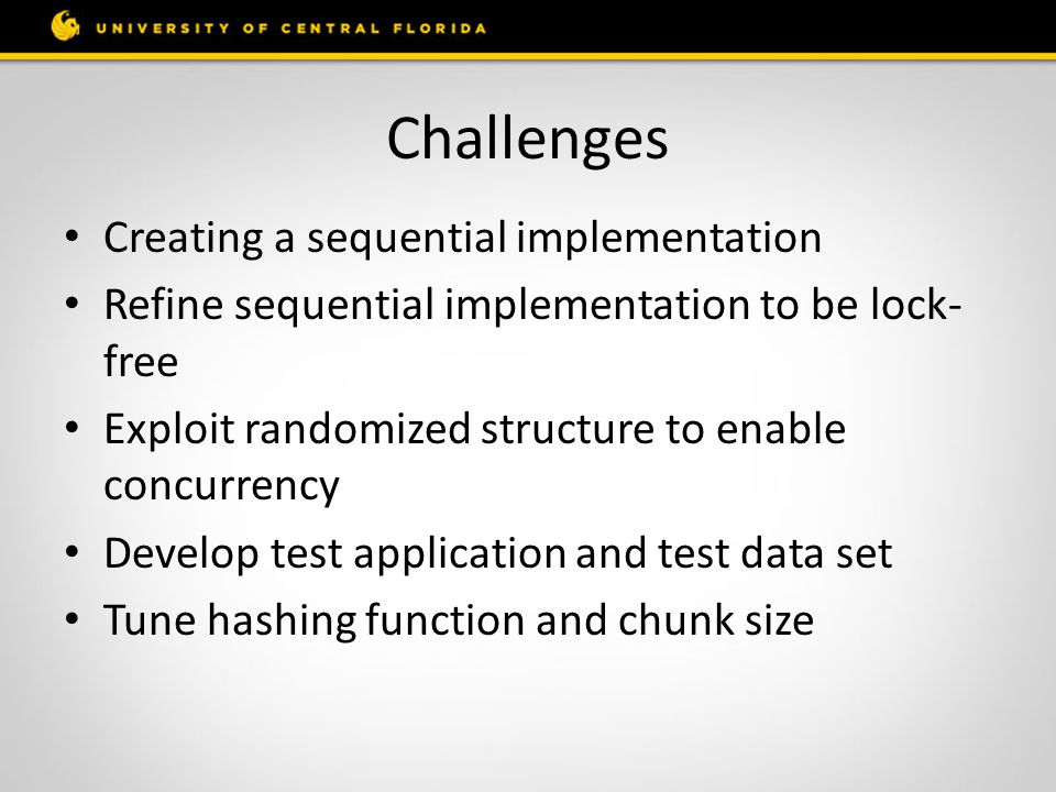 Challenges Creating a sequential implementation Refine sequential implementation to be lock- free Exploit randomized structure to enable concurrency Develop test application and test data set Tune hashing function and chunk size