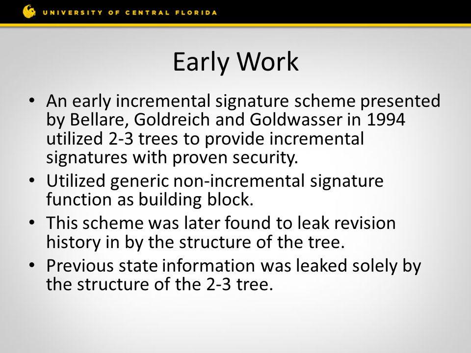 Early Work An early incremental signature scheme presented by Bellare, Goldreich and Goldwasser in 1994 utilized 2-3 trees to provide incremental signatures with proven security.