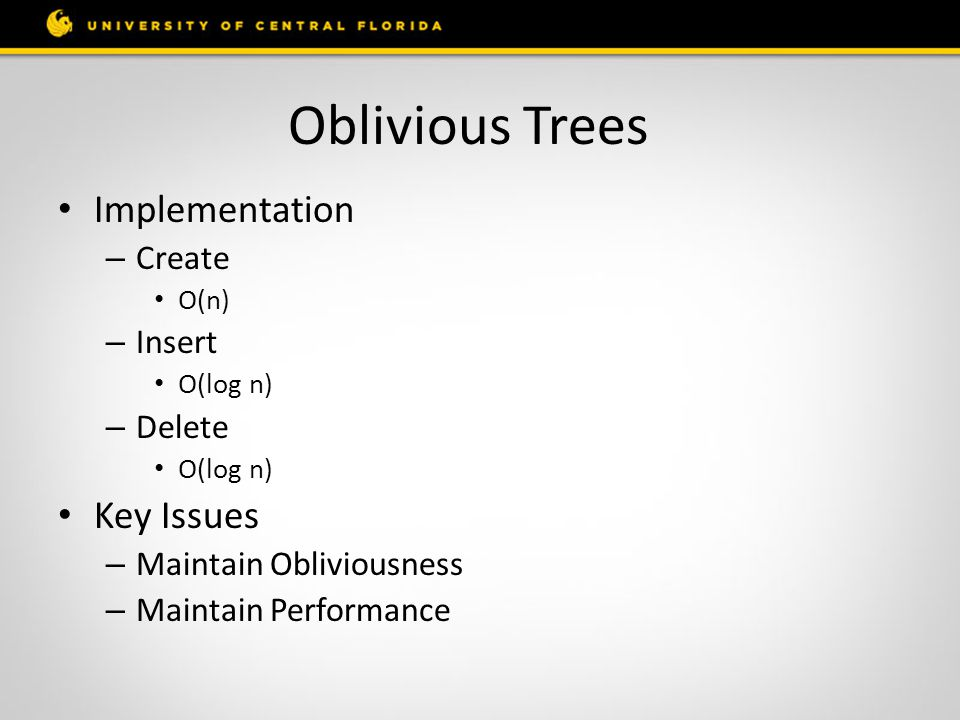 Oblivious Trees Implementation – Create O(n) – Insert O(log n) – Delete O(log n) Key Issues – Maintain Obliviousness – Maintain Performance