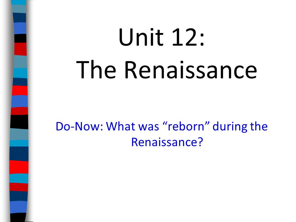 Unit 12: The Renaissance Do-Now: What was reborn during the Renaissance?
