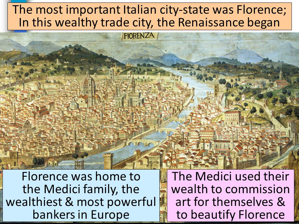 The most important Italian city-state was Florence; In this wealthy trade city, the Renaissance began Florence was home to the Medici family, the wealthiest & most powerful bankers in Europe The Medici used their wealth to commission art for themselves & to beautify Florence