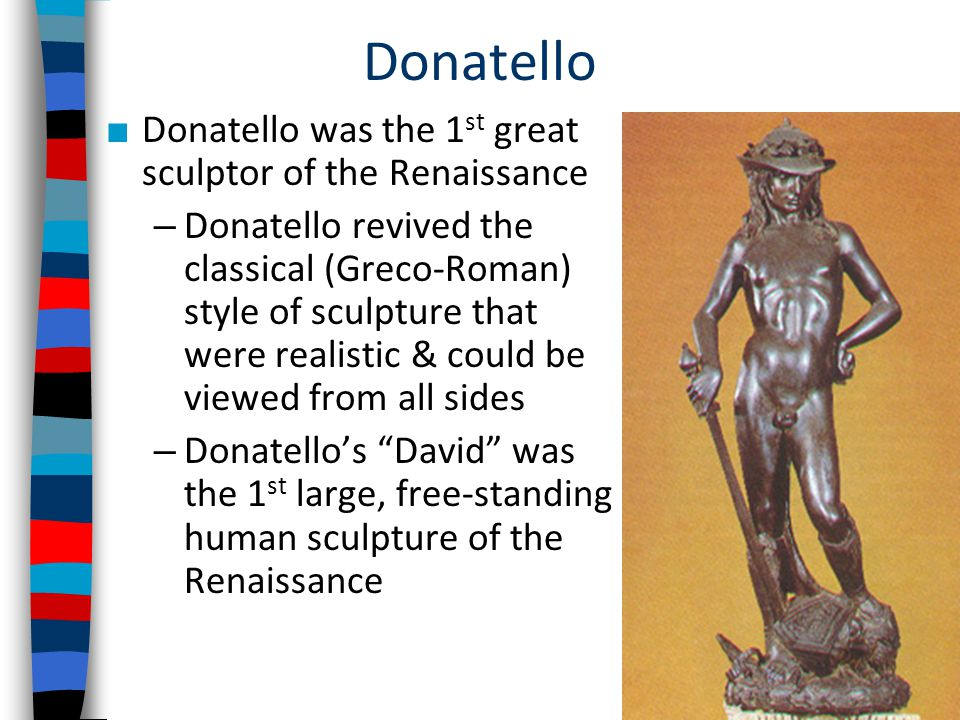 Donatello ■ Donatello was the 1 st great sculptor of the Renaissance – Donatello revived the classical (Greco-Roman) style of sculpture that were realistic & could be viewed from all sides – Donatello's David was the 1 st large, free-standing human sculpture of the Renaissance