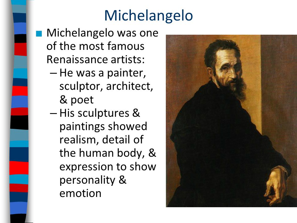 Michelangelo ■ Michelangelo was one of the most famous Renaissance artists: – He was a painter, sculptor, architect, & poet – His sculptures & paintings showed realism, detail of the human body, & expression to show personality & emotion