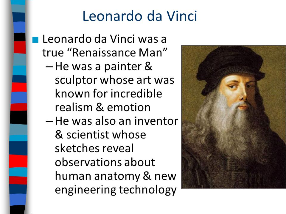 Leonardo da Vinci ■ Leonardo da Vinci was a true Renaissance Man – He was a painter & sculptor whose art was known for incredible realism & emotion – He was also an inventor & scientist whose sketches reveal observations about human anatomy & new engineering technology