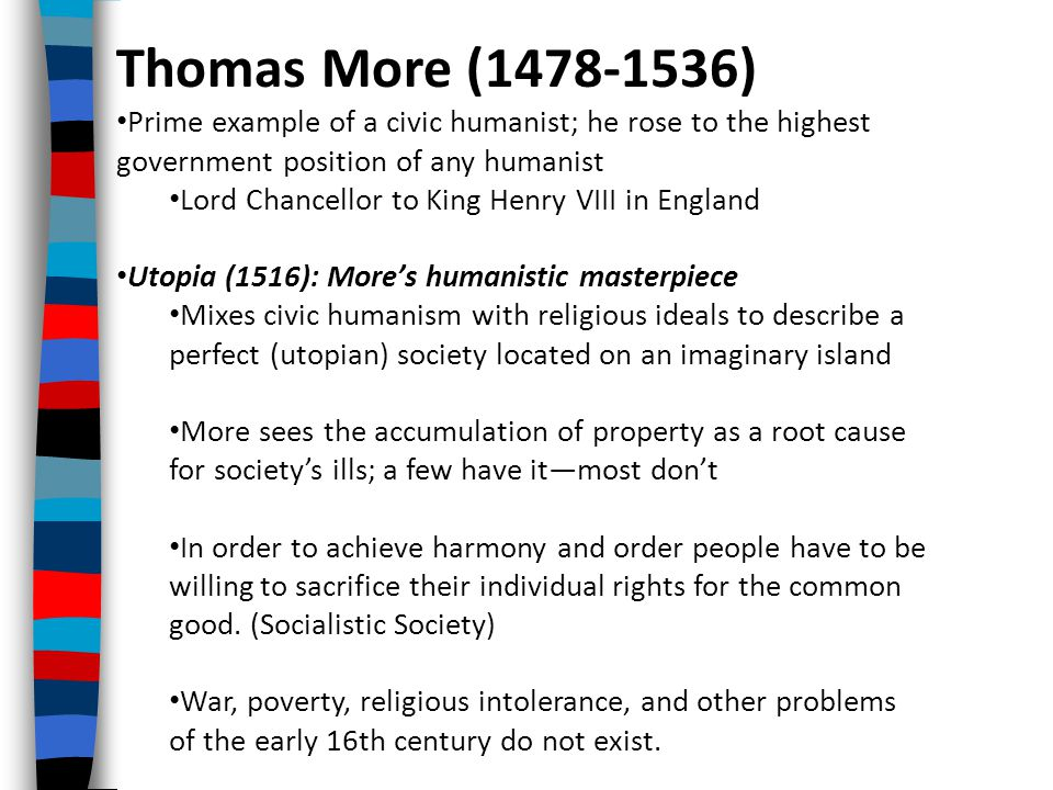 Thomas More (1478-1536) Prime example of a civic humanist; he rose to the highest government position of any humanist Lord Chancellor to King Henry VIII in England Utopia (1516): More's humanistic masterpiece Mixes civic humanism with religious ideals to describe a perfect (utopian) society located on an imaginary island More sees the accumulation of property as a root cause for society's ills; a few have it—most don't In order to achieve harmony and order people have to be willing to sacrifice their individual rights for the common good.