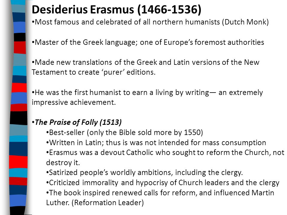 Desiderius Erasmus (1466-1536) Most famous and celebrated of all northern humanists (Dutch Monk) Master of the Greek language; one of Europe's foremost authorities Made new translations of the Greek and Latin versions of the New Testament to create 'purer' editions.