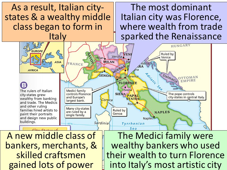 As a result, Italian city- states & a wealthy middle class began to form in Italy The most dominant Italian city was Florence, where wealth from trade sparked the Renaissance A new middle class of bankers, merchants, & skilled craftsmen gained lots of power The Medici family were wealthy bankers who used their wealth to turn Florence into Italy's most artistic city