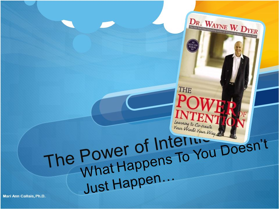 The Power of Intention What Happens To You Doesn't Just Happen… Mari Ann Callais, Ph.D.