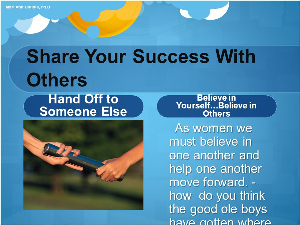 Share Your Success With Others Hand Off to Someone Else Believe in Yourself…Believe in Others As women we must believe in one another and help one another move forward.