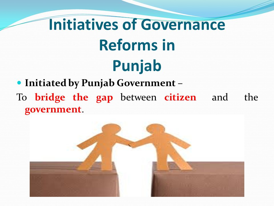 Initiatives of Governance Reforms in Punjab Initiated by Punjab Government – To bridge the gap between citizen and the government.