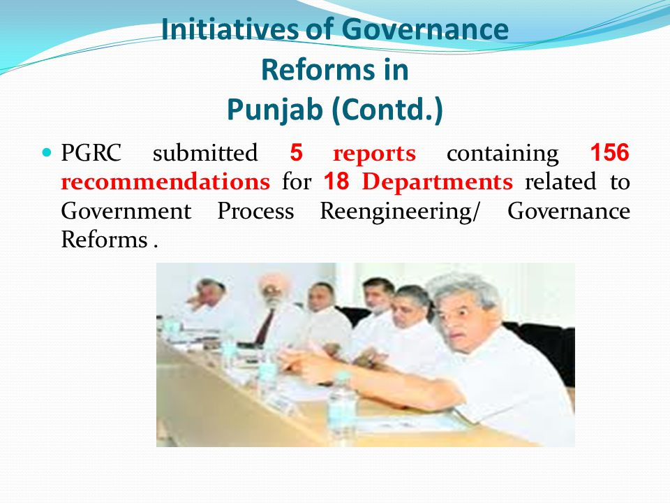 Initiatives of Governance Reforms in Punjab (Contd.) PGRC submitted 5 reports containing 156 recommendations for 18 Departments related to Government