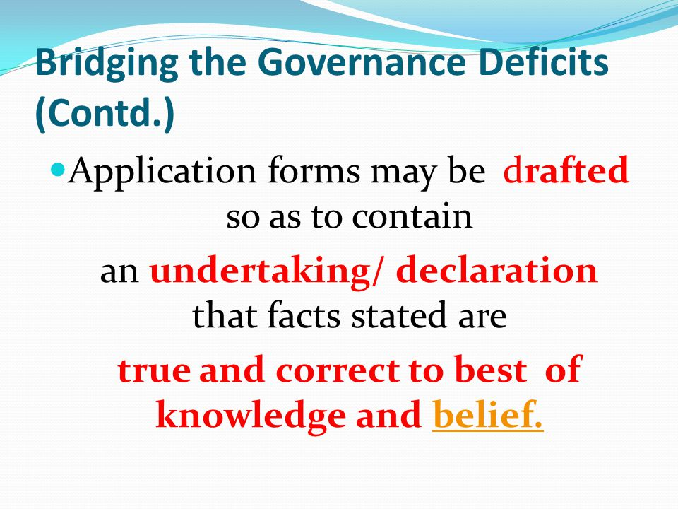 Bridging the Governance Deficits (Contd.) Application forms may be drafted so as to contain an undertaking/ declaration that facts stated are true and