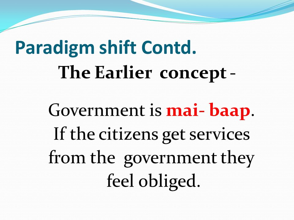 Paradigm shift Contd. The Earlier concept - Government is mai- baap. If the citizens get services from the government they feel obliged.