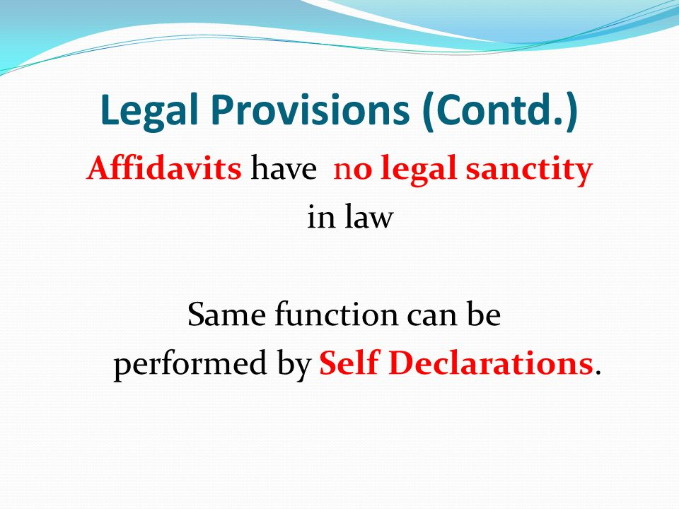 Legal Provisions (Contd.) Affidavits have no legal sanctity in law Same function can be performed by Self Declarations.