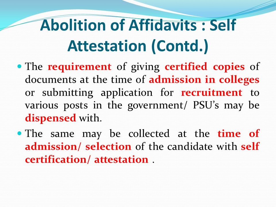 Abolition of Affidavits : Self Attestation (Contd.) The requirement of giving certified copies of documents at the time of admission in colleges or su
