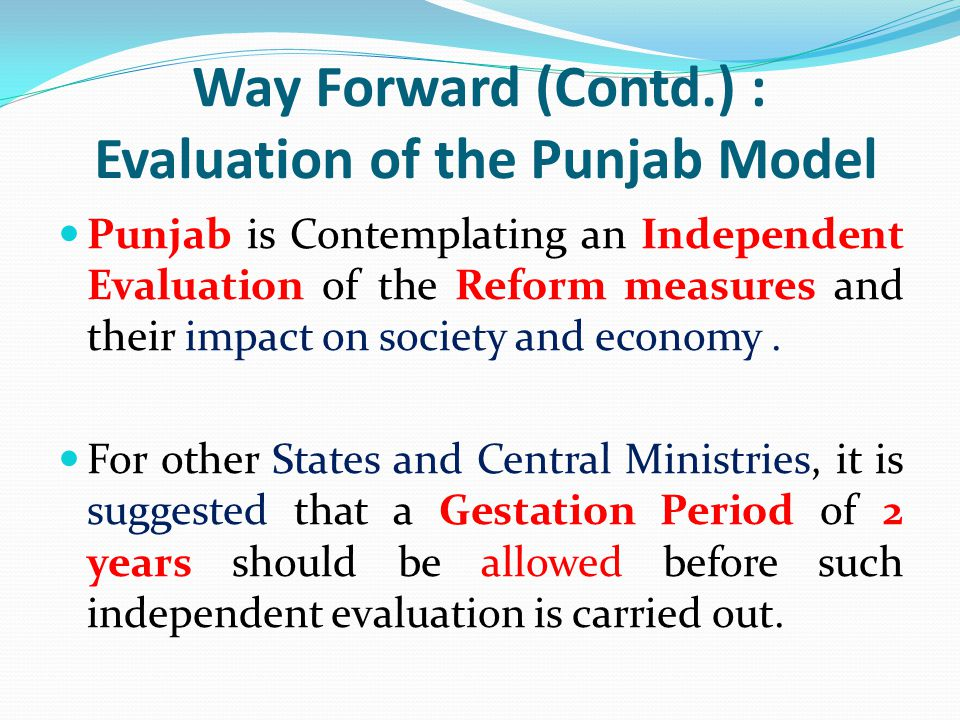 Way Forward (Contd.) : Evaluation of the Punjab Model Punjab is Contemplating an Independent Evaluation of the Reform measures and their impact on soc