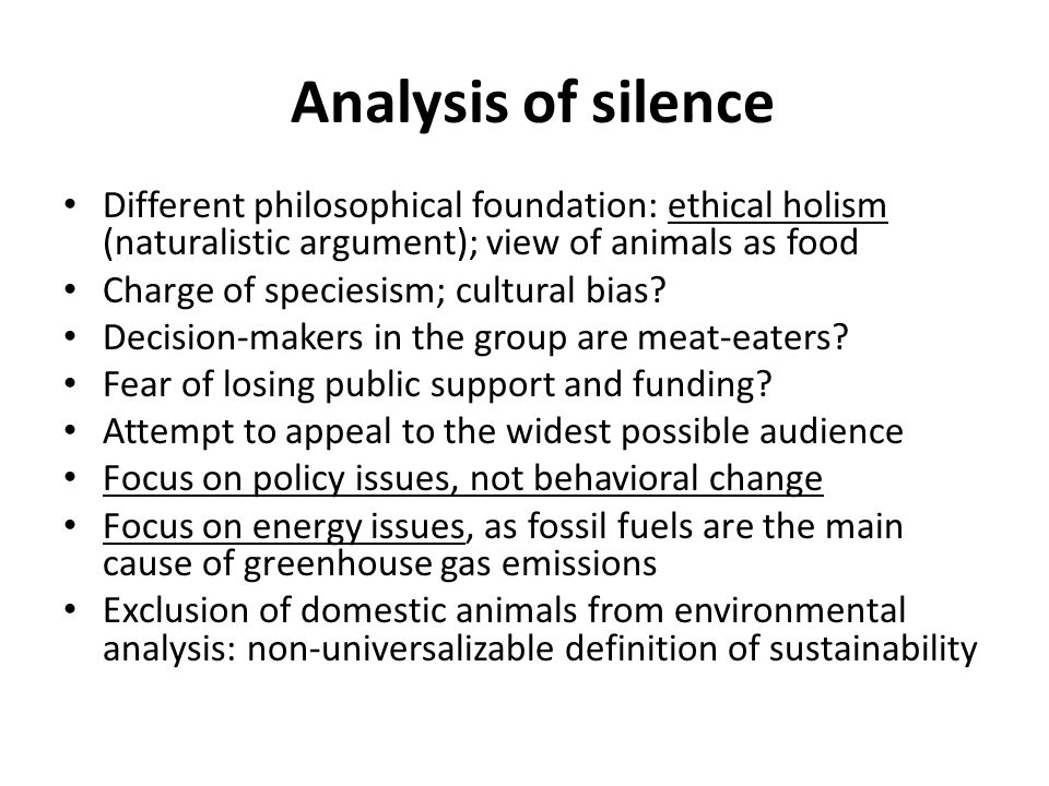 Analysis of silence Different philosophical foundation: ethical holism (naturalistic argument); view of animals as food Charge of speciesism; cultural bias.