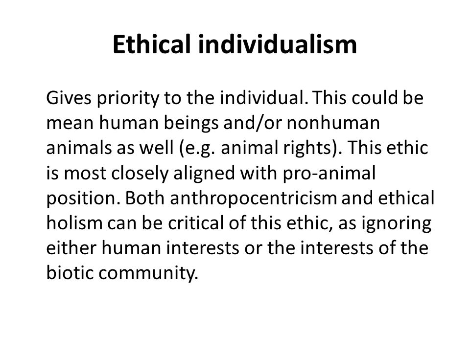 Ethical individualism Gives priority to the individual.