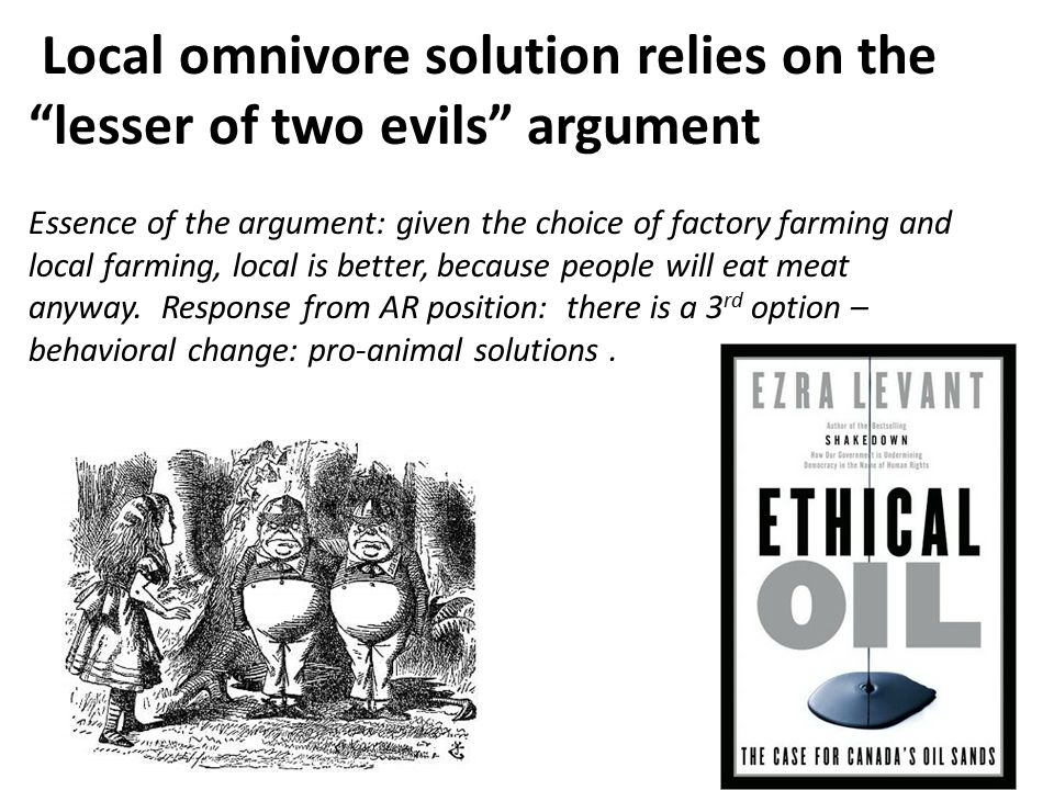 Local omnivore solution relies on the lesser of two evils argument Essence of the argument: given the choice of factory farming and local farming, local is better, because people will eat meat anyway.